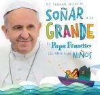 No tengan miedo de soñar a lo grande / Don't Be Afraid to Dream Big: El papa Francisco le habla a los niños Cover Image