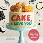 Cake, I Love You: Decadent, Delectable, and Do-Able Recipes Cover Image