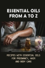 Essential Oils From A To Z: Recipes With Essential Oils For Pregnancy, Hair And Body Care: Essential Oils For Body Care Cover Image