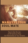 Manifest Your Soul Mate: How to Use the Law of Attraction to Have the Relationship of Your Dreams: How To Attract Your Soul Mate Cover Image