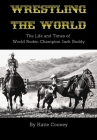 Wrestling the World: The Life and Times of Rodeo Champion Jack Roddy Cover Image