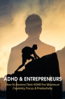 ADHD & Entrepreneurs: How To Harness Their ADHD For Maximum Creativity, Focus, & Productivity: Gaining Control Of Adhd Cover Image