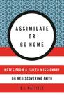 Assimilate or Go Home: Notes from a Failed Missionary on Rediscovering Faith Cover Image
