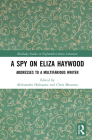 A Spy on Eliza Haywood: Addresses to a Multifarious Writer (Routledge Studies in Eighteenth-Century Literature) Cover Image