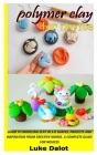 Polymer Clay for Novice: Guide to Modeling Clay in 3-D Shapes, Projects and Inspiration from Creative Works. a Complete Guide for Novices Cover Image