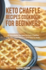 Keto Chaffle Recipes Cookbook for Beginners: 50 Wonderful Recipes for Keto Chaffles That Are Super Delicious and Easy to Make Cover Image