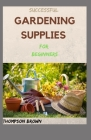 SUCCESSFUL GARDENING SUPPLIES For Beginners: All You Need to Know to Start and Sustain a Blooming Garden Cover Image