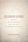 Elusive Lives: Gender, Autobiography, and the Self in Muslim South Asia (South Asia in Motion) Cover Image