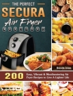 The Perfect Secura Air Fryer Cookbook: 200 Easy, Vibrant & Mouthwatering Air Fryer Recipes to Live A Lighter Life Cover Image