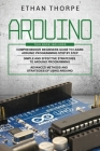 Arduino: 3 in 1: Beginners Guide + Simple and Effective Strategies + Advance Methods and Strategies To Learn Arduino Cover Image