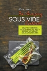 The Amazing Sous Vide Cookbook: How To Prepare Restaurant-Quality Meals with Easy Delicious Recipes Cover Image