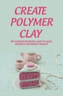 Create Polymer Clay: The Ultimate Beginners Guide To Make Adorable Miniatures Projects: Polymer Clay Jewelry Making Supplies Cover Image