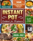Instant Pot Cookbook for Beginners 2020-2021: 550 Quick and Delicious Instant Pot Recipes for Busy People on a Budget Cover Image