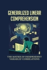 Generalized Linear Comprehension: The Matrix Of Independent Variables' Correlations: Treatment By Replication Design Cover Image
