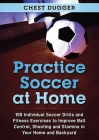 Practice Soccer At Home: 100 Individual Soccer Drills and Fitness Exercises to Improve Ball Control, Shooting and Stamina In Your Home and Back Cover Image