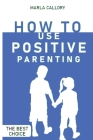How to Use Positive Parenting: Stop yelling to learn how to enjoy your kid better. Use all the Montessori Method's Tools and Effective Techniques. Cover Image