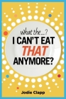 What the...? I Can't Eat THAT Anymore?: Discovering A Life Without Gluten And That A Simple Diet Switch Is Not What It Seems Cover Image