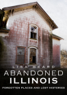 Abandoned Illinois: Forgotten Places and Lost Histories Cover Image