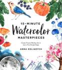 15-Minute Watercolor Masterpieces: Create Frame-Worthy Art in Just a Few Simple Steps Cover Image