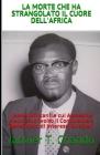 La Morte Che Ha Strangolato Il Cuore Dell'africa: Leader Africani le cui Assassine Hanno Sconvolto il Continente e Beneficiato di Interessi Stranieri Cover Image