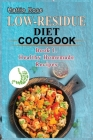 Low Residue Diet Cookbook: Book 1. Low Residue (Low Fiber) Healthy Homemade Recipes for People with IBD, Diverticulits, Crohn's Disease & Ulcerat Cover Image