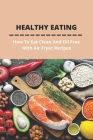 Healthy Eating: How To Eat Clean And Oil Free With Air Fryer Recipes: Air Fryer Cookbook With Pictures Cover Image