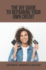 The DIY Guide To Repairing Your Own Credit: Legitimate, Immediate, And Easy: Credit Repair Dispute Letters Writing Guide Cover Image