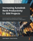 Increasing Autodesk Revit Productivity for BIM Projects: A practical guide to using Revit workflows to improve productivity and efficiency in BIM proj Cover Image