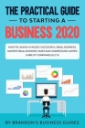 The Practical Guide to Starting a Business 2020: How to Launch a Wildly Successful Small Business, Master Small Business Taxes and Understand Limited Cover Image