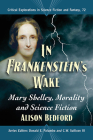 In Frankenstein's Wake: Mary Shelley, Morality and Science Fiction (Critical Explorations in Science Fiction and Fantasy #72) Cover Image