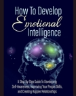 How To Develop Emotional Intelligence: A step by step guide to developing self awareness improving your people skills, and creating happier relationsh Cover Image