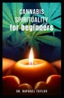 CANNABIS SPIRITUALITY for Beginners: Guide to an Ancient Plant Spirit For Meditation, Healing And Everything You Need To Know Cover Image
