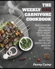 The Weekly BBQ Carnivore Cookbook: The Cookery Guide for Beginners Who Want to Become Experts with the Wood Pellet Smoker Grill Cover Image