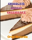Chocolate Mousse Cheesecake: 150 recipe Delicious and Easy The Ultimate Practical Guide Easy bakes Recipes From Around The World chocolate mousse c Cover Image