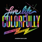 Live Life Colorfully: 99 Ideas to Add Joy, Positivity, and Creativity to Your Life Cover Image