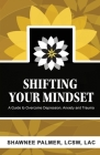 Shifting Your Mindset: A Guide to Overcome Depression, Anxiety and Trauma Cover Image