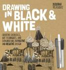 Drawing in Black & White: Creative Exercises, Art Techniques, and Explorations in Positive and Negative Design Cover Image