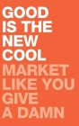 Good Is the New Cool: Market Like You Give A Damn Cover Image