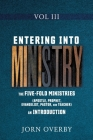 Entering Into Ministry Vol III: The Five-Fold Ministries (Apostle, Prophet, Evangelist, Pastor, and Teacher) an Introduction Cover Image