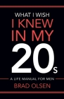 What I Wish I Knew In My 20s: A Life Manual For Men Cover Image