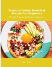 Pressure Cooker Breakfast Recipes for Beginners: The Best Breakfast Cookbook for Beginners Cover Image