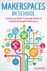 Makerspaces in School: A Month-By-Month Schoolwide Model for Building Meaningful Makerspaces Cover Image