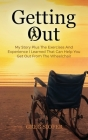 Getting Out: My Story Plus The Exercises And Experience I Learned That Can Help You Get Out From The Wheelchair Cover Image