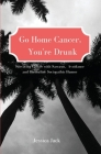 Go Home Cancer, You're Drunk Cover Image