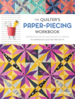 The Quilter's Paper-Piecing Workbook: Paper Piece with Confidence to Create 18 Gorgeous Quilted Projects Cover Image