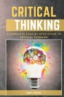 Critical Thinking: A Complete Step-by-Step Guide to Critical Thinking Cover Image