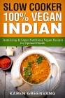 Slow Cooker: 100% Vegan Indian - Tantalizing and Super Nutritious Vegan Recipes for Optimal Health Cover Image