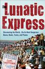 The Lunatic Express: Discovering the World . . . via Its Most Dangerous Buses, Boats, Trains, and Planes Cover Image