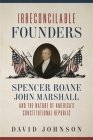 Irreconcilable Founders: Spencer Roane, John Marshall, and the Nature of America's Constitutional Republic Cover Image