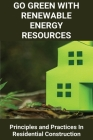 Go Green With Renewable Energy Resources: Principles and Practices In Residential Construction: Green Home Green Planet Cover Image